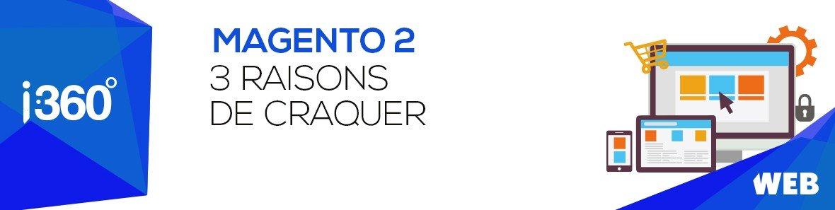 3 raisons de craquer pour Magento 2